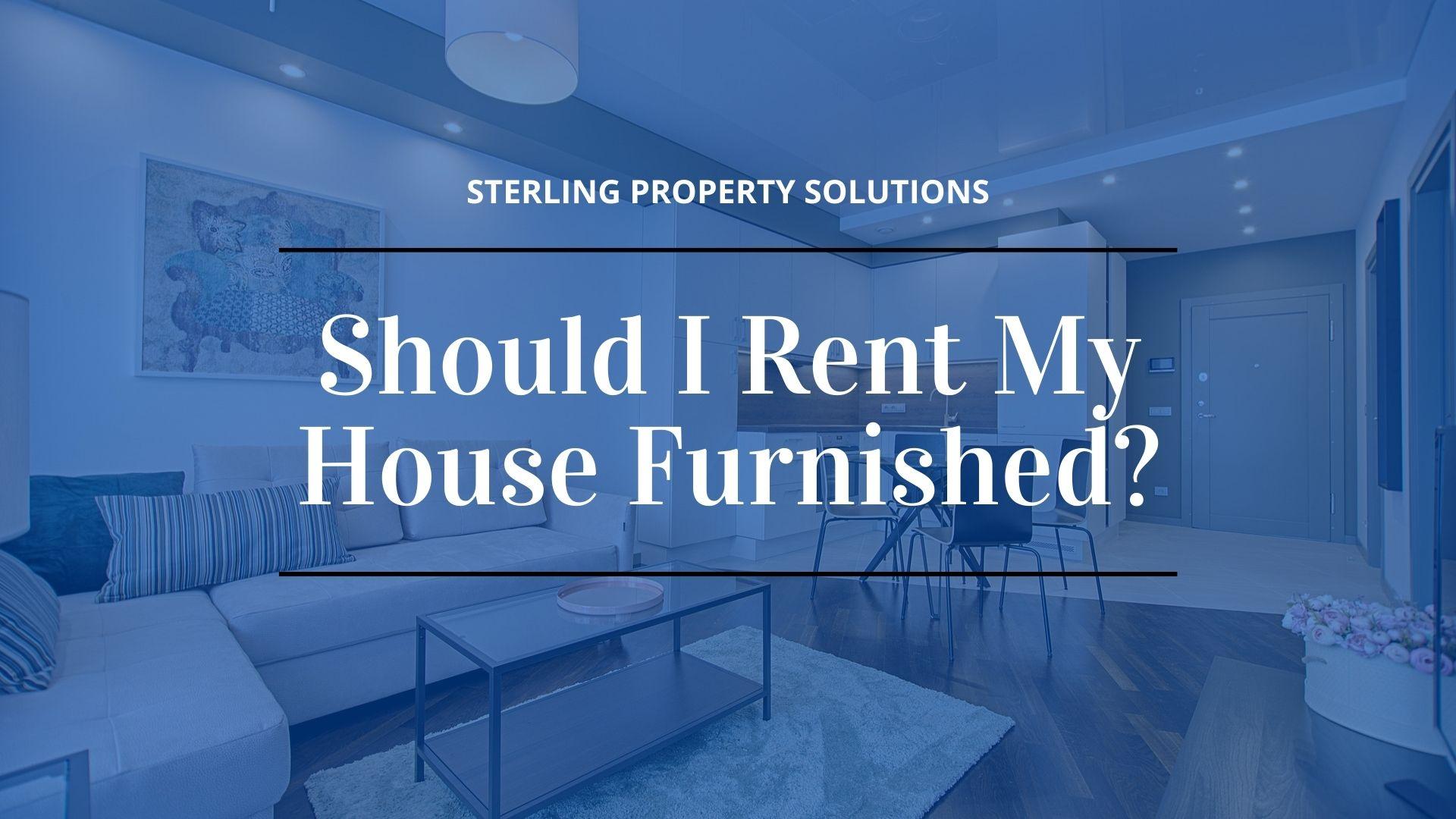 should I rent my house furnished